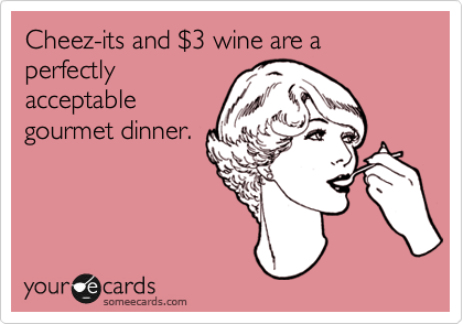 Cheez-its and %243 wine are a perfectly acceptable gourmet dinner.