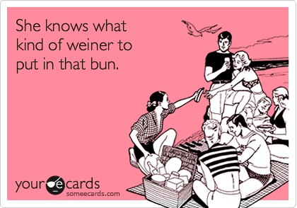 She knows what  kind of weiner to  put in that bun.