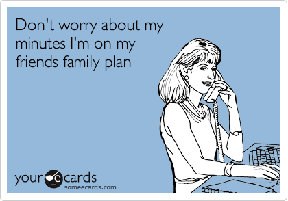 Don't worry about my minutes I'm on my friends family plan