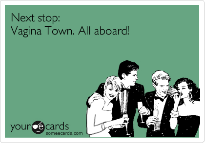 Next stop:  Vagina Town. All aboard!