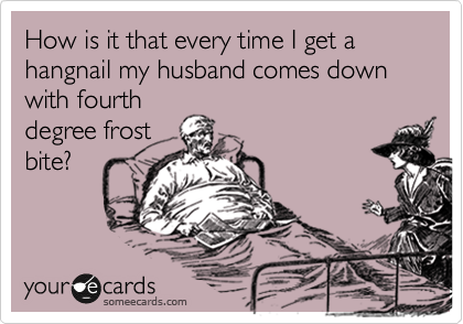 How is it that every time I get a hangnail my husband comes down with fourth degree frost bite?