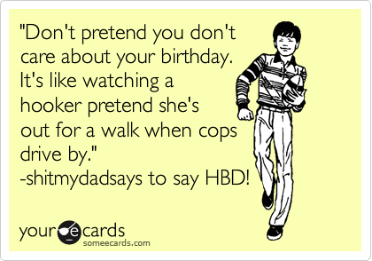 """""""Don't pretend you don't  care about your birthday.  It's like watching a  hooker pretend she's  out for a walk when cops  drive by."""" -shitmydadsays to say HBD!"""