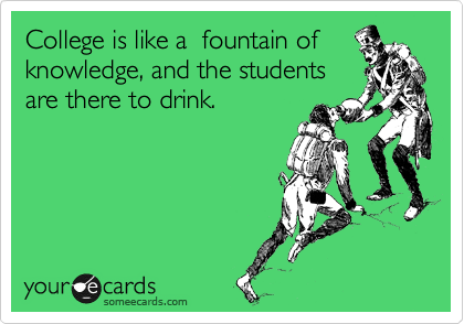 College is like a  fountain of knowledge, and the students  are there to drink.