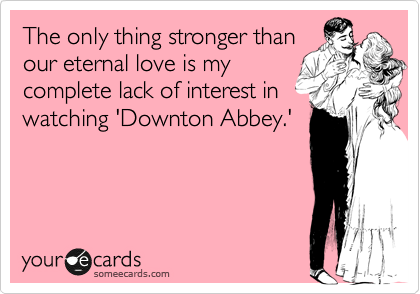 The only thing stronger than our eternal love is my complete lack of interest in watching 'Downton Abbey.'