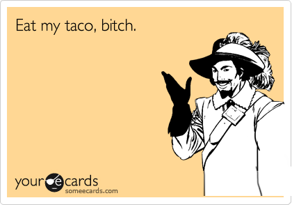 Eat my taco, bitch.