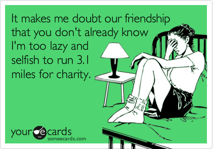 It makes me doubt our friendship that you don't already know I'm too lazy and selfish to run 3.1 miles for charity.