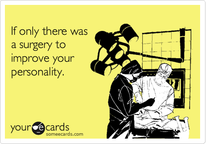 If only there was a surgery to improve your personality.