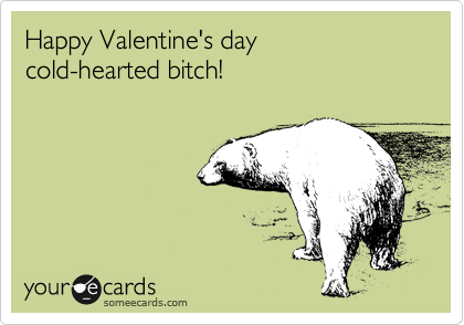 Happy Valentine's day cold-hearted bitch!