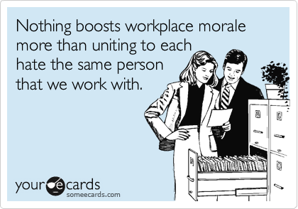 Nothing boosts workplace morale more than uniting to each hate the same person that we work with.
