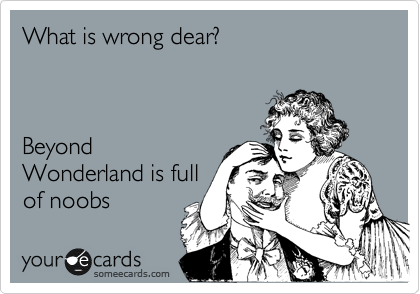 What is wrong dear?    Beyond Wonderland is full  of noobs