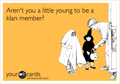 Aren't you a little young to be a klan member?