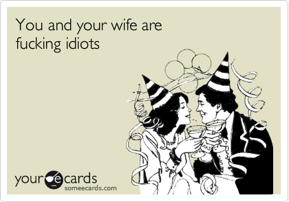 You and your wife are fucking idiots