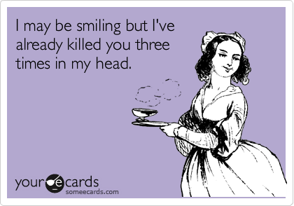 I may be smiling but I've already killed you three times in my head.