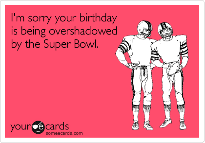 I'm sorry your birthday is being overshadowed by the Super Bowl.