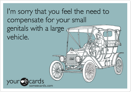 I'm sorry that you feel the need to compensate for your small genitals with a large vehicle.