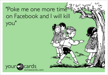 """""""Poke me one more time on Facebook and I will kill you"""""""