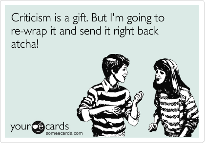 Criticism is a gift. But I'm going to re-wrap it and send it right back atcha!