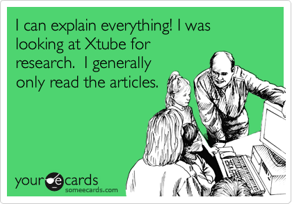 I can explain everything! I was looking at Xtube for research.  I generally only read the articles.