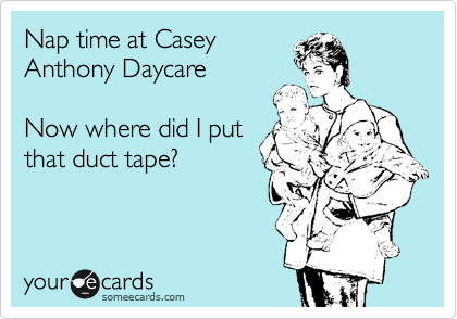 Nap time at Casey Anthony Daycare  Now where did I put that duct tape?