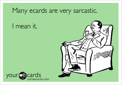 Many ecards are very sarcastic.     I mean it.