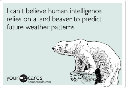 I can't believe human intelligence relies on a land beaver to predict future weather patterns.