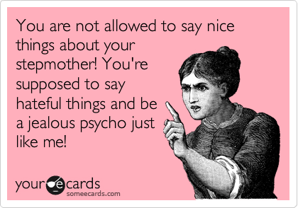You are not allowed to say nice things about your stepmother! You're supposed to say hateful things and be a jealous psycho just like me!