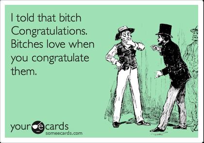 I told that bitch  Congratulations. Bitches love when you congratulate them.