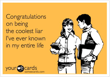 Congratulations on being the coolest liar I've ever known in my entire life