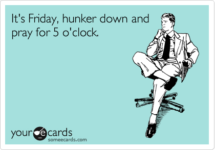 It's Friday, hunker down and pray for 5 o'clock.
