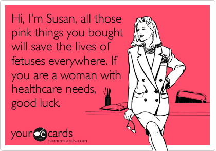 Hi, I'm Susan, all those pink things you bought will save the lives of fetuses everywhere. If you are a woman with healthcare needs, good luck.