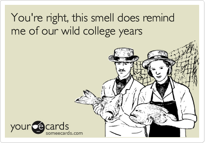 You're right, this smell does remind me of our wild college years