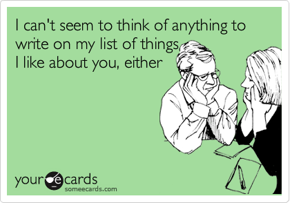 I can't seem to think of anything to write on my list of things I like about you, either