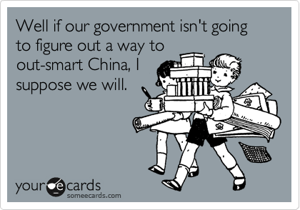 Well if our government isn't going to figure out a way to out-smart China, I suppose we will.