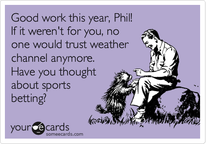 Good work this year, Phil! If it weren't for you, no one would trust weather channel anymore. Have you thought about sports betting?