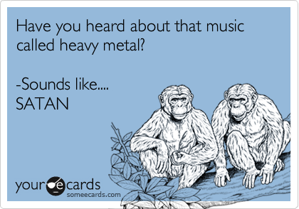 Have you heard about that music called heavy metal?  -Sounds like.... SATAN