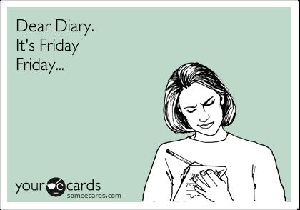 Dear Diary. It's Friday Friday...