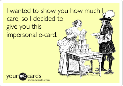I wanted to show you how much I care, so I decided to give you this impersonal e-card.