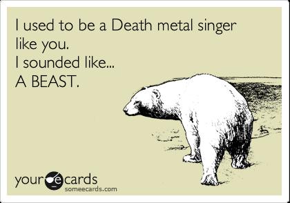 I used to be a Death metal singer like you.  I sounded like... A BEAST.
