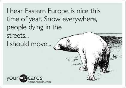 I hear Eastern Europe is nice this time of year. Snow everywhere, people dying in the streets... I should move...