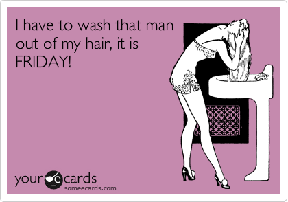 I have to wash that man out of my hair, it is FRIDAY!