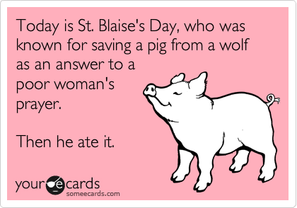 Today is St. Blaise's Day, who was known for saving a pig from a wolf as an answer to a poor woman's prayer.  Then he ate it.