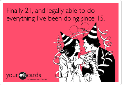 Finally 21, and legally able to do everything I've been doing since 15.