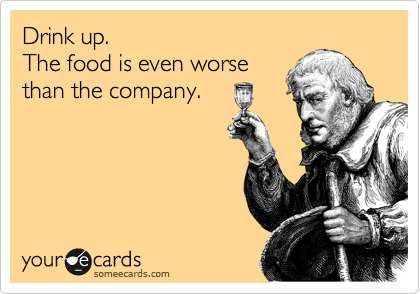 Drink up.  The food is even worse than the company.