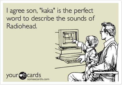 "I agree son, ""kaka"" is the perfect word to describe the sounds of Radiohead."