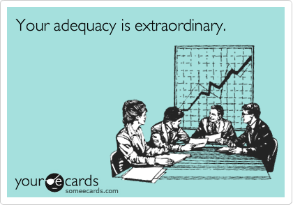 Your adequacy is extraordinary.
