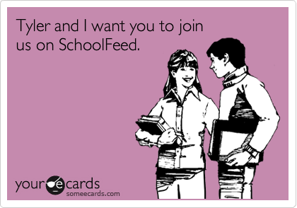 Tyler and I want you to join  us on SchoolFeed.