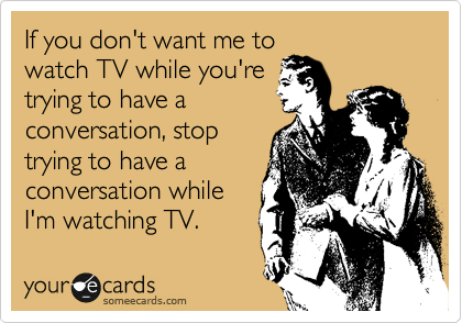 If you don't want me to watch TV while you're trying to have a conversation, stop trying to have a conversation while I'm watching TV.