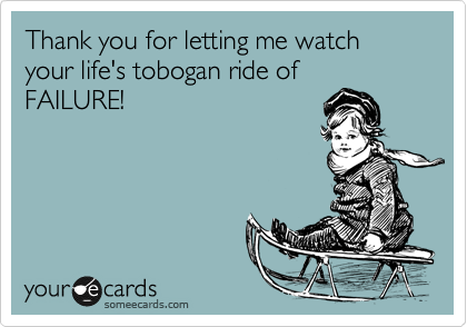 Thank you for letting me watch your life's tobogan ride of FAILURE!