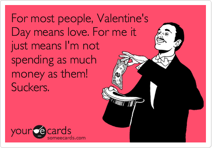 For most people, Valentine's Day means love. For me it just means I'm not spending as much money as them! Suckers.