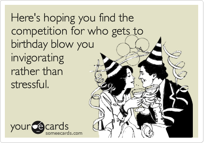Here's hoping you find the competition for who gets to birthday blow you invigorating rather than stressful.